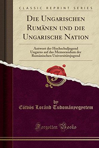 Die Ungarischen Rum¿n und die Ungarische Nation: Antwort der Hochschuljugend Ungarns auf das Memorandum der Rum¿schen Universit¿jugend (Classic Reprint)