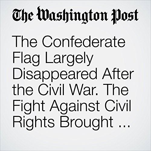 The Confederate Flag Largely Disappeared After the Civil War. The Fight Against Civil Rights Brought It Back. copertina