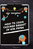 how to cook chicken breast in air fryer: cookbook journal for recipes to write in for women, girls, teens - a recipe keepsake book with custom journal gift / 120 pages 6x9 . soft cover