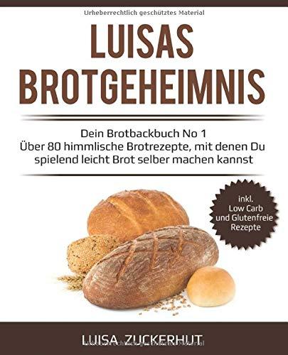 LUISAS BROTGEHEIMNIS - Dein Brotbackbuch No 1 - Über 80 himmlische Brotrezepte, mit denen Du spielend leicht Brot selber machen kannst: Sauerteigbrot, Brot mit Hefe, Dinkelbrot, Glutenfreies Brot uvm.