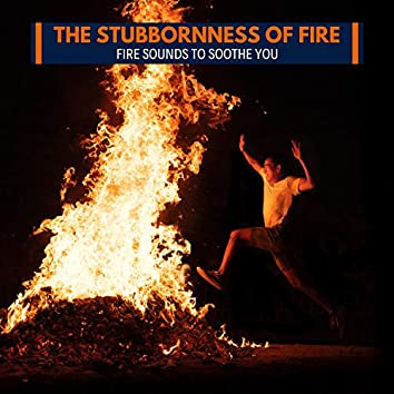 The Stubbornness of Fire - Fire Sounds to Soothe You