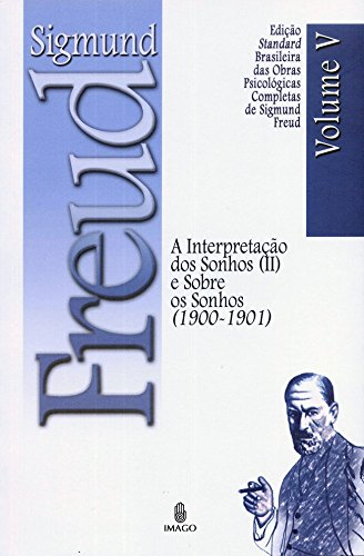 Edição Standard Brasileira das Obras Psicológicas Completas de Sigmund Freud Volume V; A Interpretação dos Sonhos vol. II e Sobre os Sonhos (1900-1901)