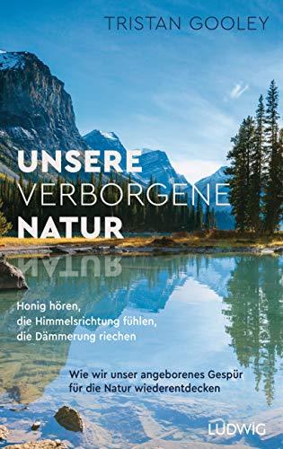 Unsere verborgene Natur: Honig hören, die Himmelsrichtung fühlen, die Dämmerung riechen – Wie wir unser angeborenes Gespür für die Natur wiederentdecken