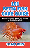 101 BETTA FISH CARE GUIDE: Keeping, Breeding,...