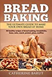 Bread Baking: The Ultimate Guide To Make Your Own Bread At Home With 50 Healthy Recipes Of Bread...