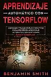 APRENDIZAJE AUTOMÁTICO CON TENSORFLOW : CONSEJOS Y TRUCOS SIMPLES Y EFECTIVOS PARA APRENDER EL...