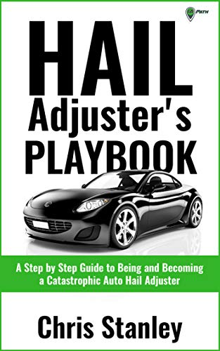 Hail Adjuster's Playbook: A Step by Step Guide to Being and Becoming a Catastrophic Independent Auto Hail Adjuster (IA Playbook Book 5)