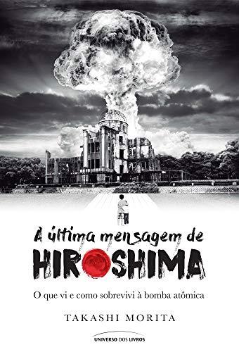 A última mensagem de Hiroshima: O que vi e como sobrevivi à bomba atômica