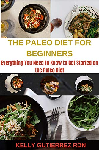 THE PALEO DIET FOR BEGINNERS: Everything You Need to Know to Get Started on the Paleo Diet 1