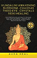 Kundalini Awakening, Buddhism, Chakras, Third Eye, Crystals, Reiki Healing: 6 BOOKS in 1: The Complete collection to Unleash Your Positive Energy Through Self-Healing Techniques, Mindfulness Meditation and Yoga