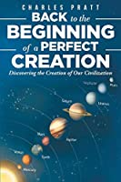 Back to the Beginning of a Perfect Creation: Discovering the Creation of Our Civilization