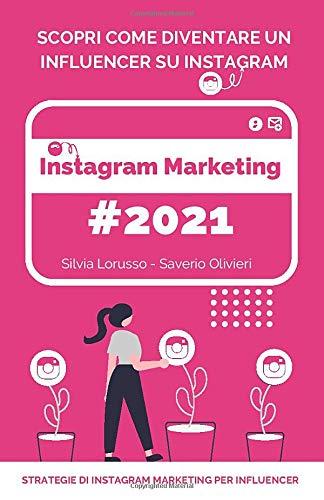 Instagram Marketing 2021 - Strategie di Instagram Marketing per Influencer: Scopri come diventare un Influencer su Instagram