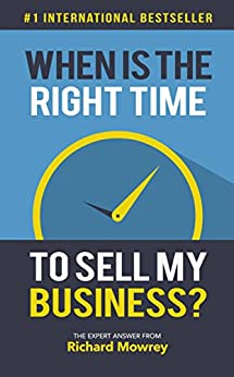 When Is The Right Time To Sell My Business?: The Expert Answer from Richard Mowrey by [Richard Mowrey]