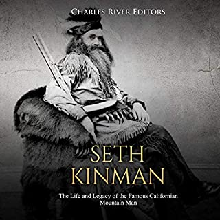 Seth Kinman: The Life and Legacy of the Famous Californian Mountain Man                   Written by:                                                                                                                                 Charles River Editors                               Narrated by:                                                                                                                                 Scott Clem                      Length: 1 hr and 40 mins     Not rated yet     Overall 0.0