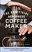 The Unofficial Aeropress Coffee Maker Recipe Book: The Unofficial Aeropress Coffee Maker Recipe Book: 101 Barista-Quality Coffee and Espresso Drinks You Can Make At Home!