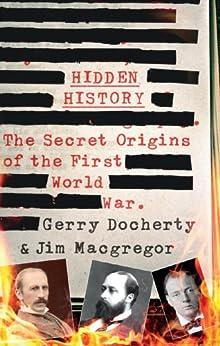 Hidden History: The Secret Origins of the First World War by [Gerry Docherty, James MacGregor]
