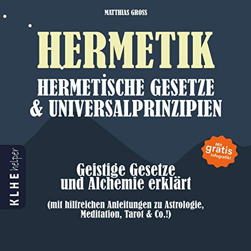 Hermetik Hermetische Gesetze und Universalprinzipien: Geistige Gesetze und Alchemie erklärt - mit hilfreichen Anleitungen zu Astrologie, Meditation, Tarot, ... & Co.!