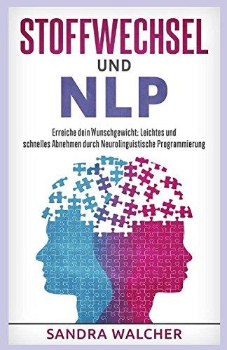 Stoffwechsel und NLP - Erreiche Dein Wunschgewicht: Leichtes und schnelles Abnehmen durch Neurolinguistische Programmierung