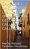 CAMAGÜEY. LA CIUDAD DE LAS IGLESIAS UNA HISTORIA DESDE SUS CALLES Y CALLEJONES