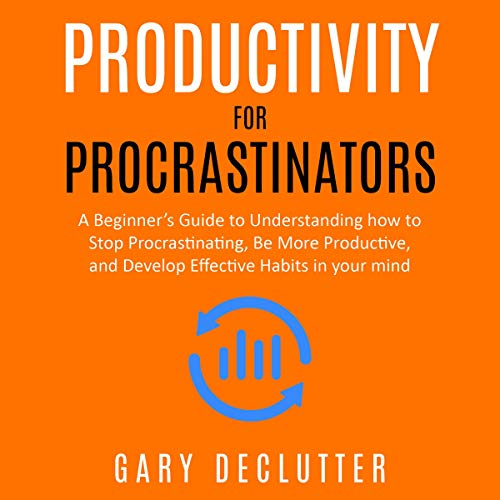 Productivity for Procrastinators: A Beginner's Guide to Understanding How to Stop Procrastinating, Be More Productive, and Develop Effective Habits in Your Mind