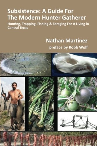 Subsistence: A Guide For The Modern Hunter Gatherer: Hunting, Trapping, Fishing & Foraging for a Liv
