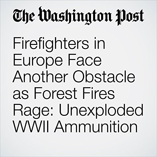 Firefighters in Europe Face Another Obstacle as Forest Fires Rage: Unexploded WWII Ammunition copertina