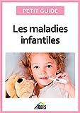 Les maladies infantiles: Découvrez les pathologies les plus communes chez l'enfant (Petit guide)