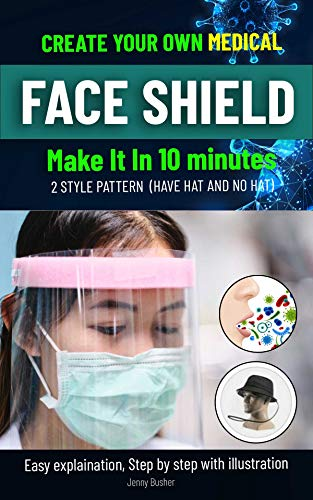 CREATE YOUR OWN MEDICAL FACE SHIELD: Make it in 10 minutes.Easy explaination, step by step with illustration. (English Edition)