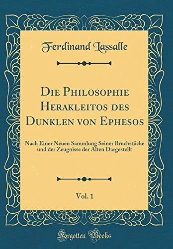 Die Philosophie Herakleitos des Dunklen von Ephesos, Vol. 1: Nach Einer Neuen Sammlung Seiner Bruchstücke und der Zeugnisse der Alten Dargestellt (Classic Reprint)