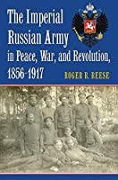 The Imperial Russian Army in Peace, War, and Revolution 1856-1917 (Modern War Studies)