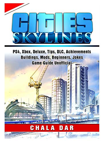 Cities Skylines, PS4, Xbox, Deluxe, Tips, DLC, Achievements, Buildings, Mods, Beginners, Jokes, Game Guide Unofficial