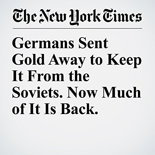 Germans Sent Gold Away to Keep It From the Soviets. Now Much of It Is Back. copertina