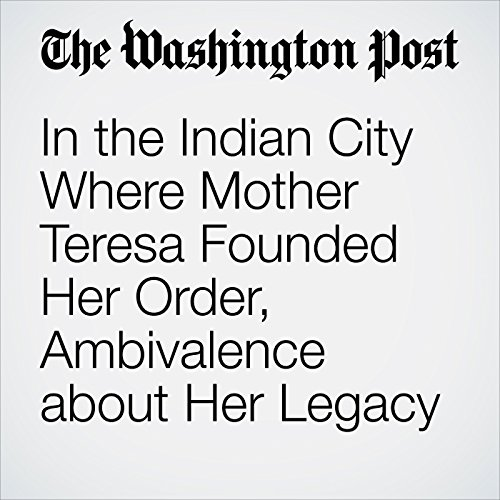In the Indian City Where Mother Teresa Founded Her Order, Ambivalence about Her Legacy cover art