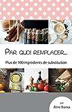 Par quoi remplacer...: Plus de 100 ingrédients de substitution