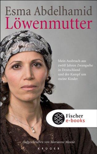 Löwenmutter: Mein Ausbruch aus zwölf Jahren Zwangsehe in Deutschland und der Kampf um meine Kinder