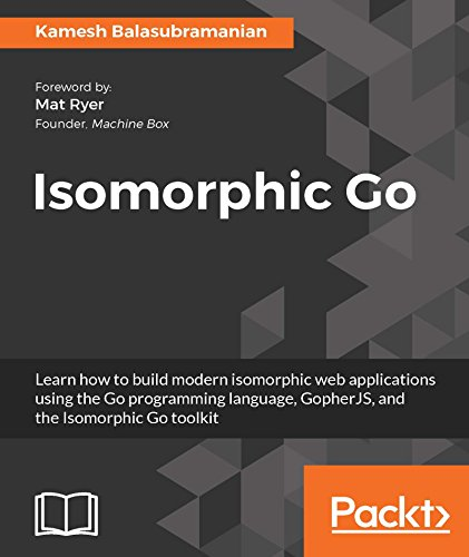 Isomorphic Go: Learn how to build modern isomorphic web applications using the Go programming language, GopherJS, and the Isomorphic Go toolkit (English Edition)