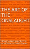 The Art of the Onslaught: Using Suppressing Fire to Annihilate in Video Games (English Edition)