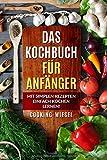 Das Kochbuch für Anfänger: Mit simplen Rezepten einfach kochen lernen!