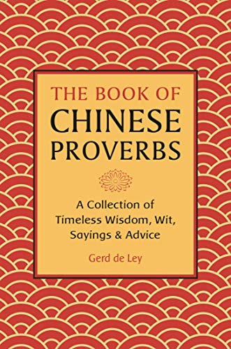 The Book of Chinese Proverbs: A Collection of Timeless Wisdom, Wit, Sayings & Advice