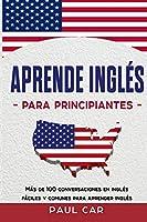 Aprende Inglés Para Principiantes: Más De 100 Conversaciones En Inglés Fáciles y Comunes Para Aprender Inglés