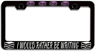 Makoroni - I Would Rather BE Writing Booklover Steel Metal Heavy Duty Decorative License Plate Frame, License Tag Holder