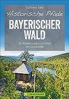 Historische Pfade Bayerischer Wald: 30 Wanderungen zu Orten mit Geschichte