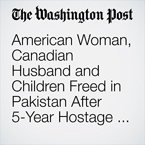 American Woman, Canadian Husband and Children Freed in Pakistan After 5-Year Hostage Ordeal | Shaiq Hussain