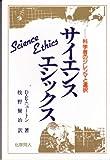 サイエンス・エシックス―科学者のジレンマと選択