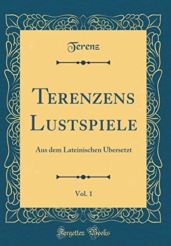 Terenzens Lustspiele, Vol. 1: Aus dem Lateinischen Übersetzt (Classic Reprint)