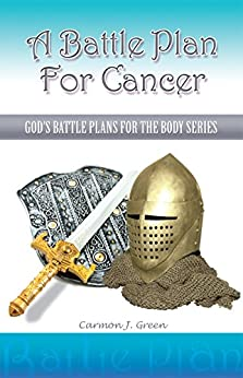 """""""A Battle Plan For Cancer"""": """"God's Battle Plans for the Body Series"""" by [Carmon J. Green]"""