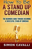 How to Be a Stand Up Comedian: The Beginners Guide Towards Becoming a Successful Stand-up Comedian