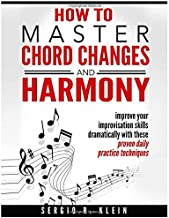 How to Master Chord Changes and Harmony: improve your improvisation skills dramatically with these proven daily practice routines