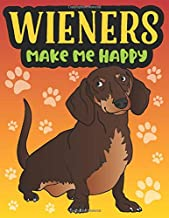 Wieners Make Me Happy: A Funny Wiener Dog Gag Gift, A Snarky Adult Coloring Book for Dachshund Owners and Animal Lovers to Relieve Stress and Relax after a Long Day