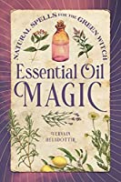 Essential Oil Magic: Natural Spells for the Green Witch
